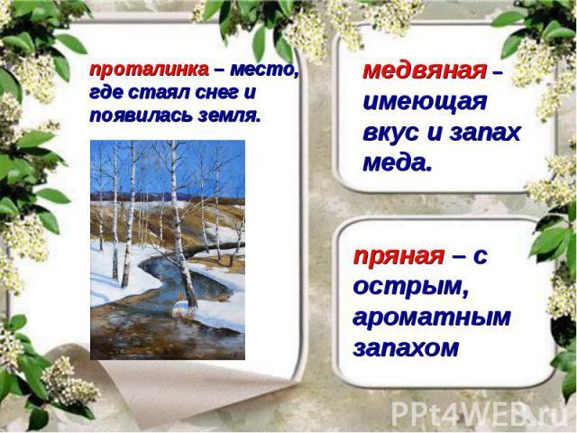 проталинка – место, где стаял снег и появилась земля. медвяная – имеющая вкус и запах меда. пряная – с острым, ароматным запахом