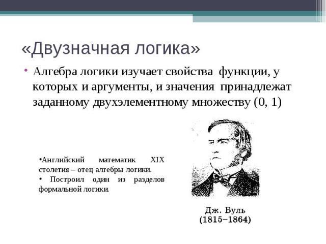 «Двузначная логика» Алгебра логики изучает свойства функции, у которых и аргументы, и значения принадлежат заданному двухэлементному множеству (0, 1) Английский математик XIX столетия – отец алгебры логики. Построил один из разделов формальной логики.