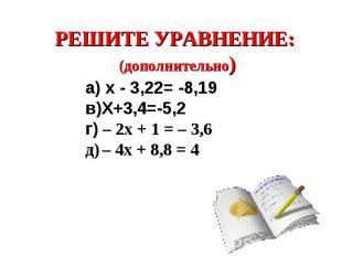 РЕШИТЕ УРАВНЕНИЕ: (дополнительно) а) х - 3,22= -8,19в)Х+3,4=-5,2г) – 2x + 1 = –