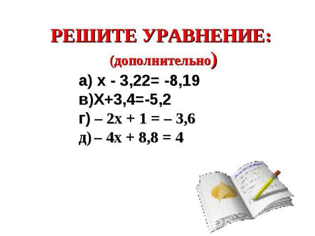 РЕШИТЕ УРАВНЕНИЕ: (дополнительно) а) х - 3,22= -8,19в)Х+3,4=-5,2г) – 2x + 1 = – 3,6д) – 4x + 8,8 = 4