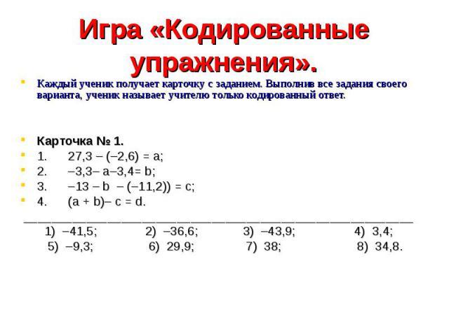 Игра «Кодированные упражнения». Каждый ученик получает карточку с заданием. Выполнив все задания своего варианта, ученик называет учителю только кодированный ответ. Карточка № 1.1. 27,3 – (–2,6) = а;2. –3,3– а–3,4= b;3. –13 – b – (–11,2)) = с;4. (а …