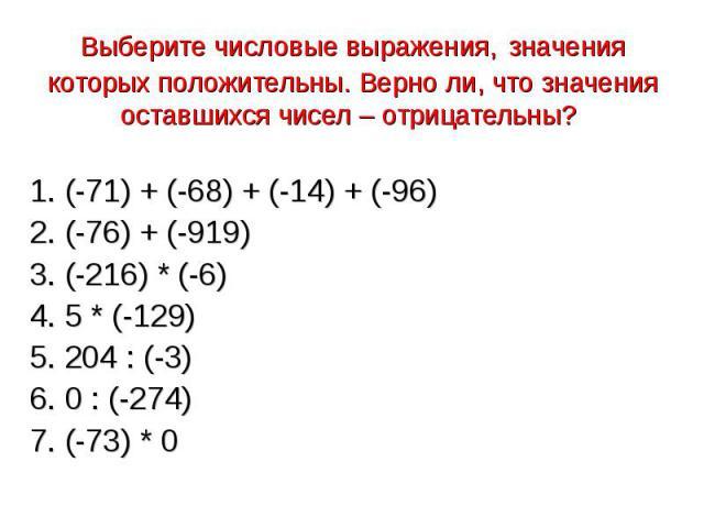 Выберите числовые выражения, значения которых положительны. Верно ли, что значения оставшихся чисел – отрицательны? 1. (-71) + (-68) + (-14) + (-96)2. (-76) + (-919)3. (-216) * (-6)4. 5 * (-129)5. 204 : (-3)6. 0 : (-274)7. (-73) * 0