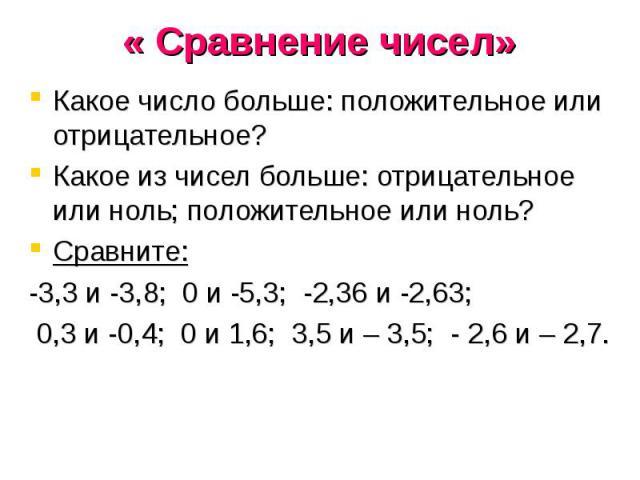 Какое число больше: положительное или отрицательное?Какое из чисел больше: отрицательное или ноль; положительное или ноль?Сравните: -3,3 и -3,8; 0 и -5,3; -2,36 и -2,63; 0,3 и -0,4; 0 и 1,6; 3,5 и – 3,5; - 2,6 и – 2,7.