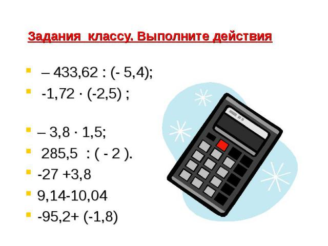 Задания классу. Выполните действия – 433,62 : (- 5,4); -1,72 · (-2,5) ; – 3,8 · 1,5; 285,5 : ( - 2 ).-27 +3,89,14-10,04-95,2+ (-1,8)