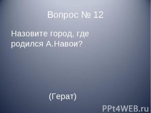 Назовите город, где родился А.Навои? (Герат)