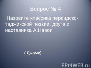 Вопрос № 4 Назовите классика персидско-таджикской поэзии, друга и наставника А.Н