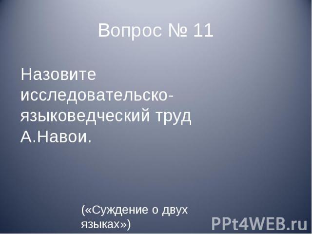 Назовите исследовательско- языковедческий труд А.Навои. («Суждение о двух языках»)