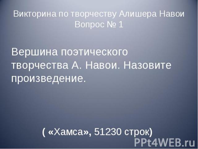 Викторина по творчеству Алишера НавоиВопрос № 1 Вершина поэтического творчества А. Навои. Назовите произведение. ( «Хамса», 51230 строк)