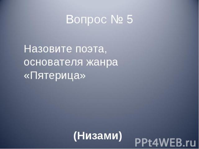 Назовите поэта, основателя жанра «Пятерица» (Низами)