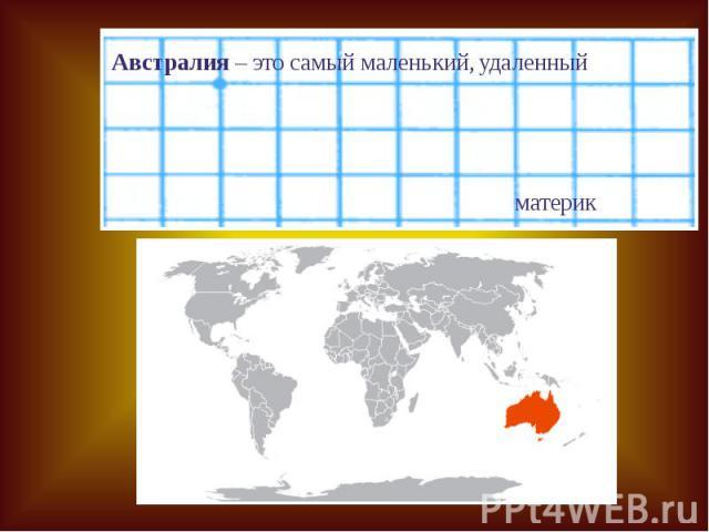 Австралия – это самый маленький, удаленный материк