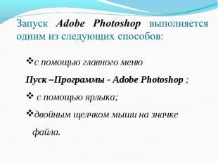 Запуск Adobe Photoshop выполняется одним из следующих способов: с помощью главно