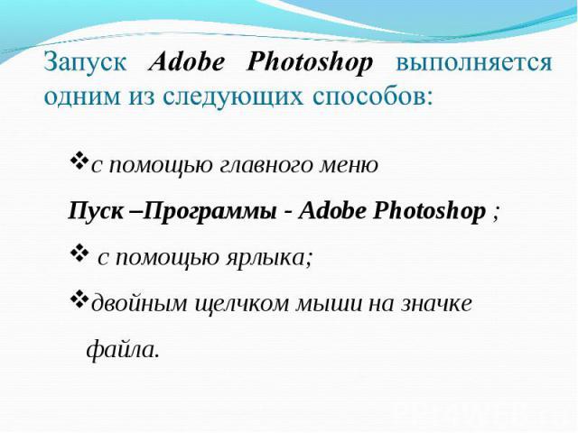 Запуск Adobe Photoshop выполняется одним из следующих способов: с помощью главного меню Пуск –Программы - Adobe Photoshop ; с помощью ярлыка;двойным щелчком мыши на значке файла.