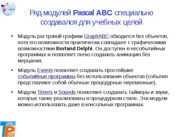 Ряд модулей Pascal ABC специально создавался для учебных целей Модуль растровой графики GraphABC обходится без объектов, хотя его возможности практически совпадают с графическими возможностями Borland Delphi. Он доступен в несобытийных программах и …