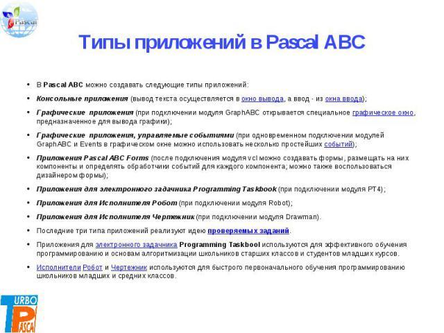 В Pascal ABC можно создавать следующие типы приложений:Консольные приложения (вывод текста осуществляется в окно вывода, а ввод - из окна ввода);Графические приложения (при подключении модуля GraphABC открывается специальное графическое окно, предн…
