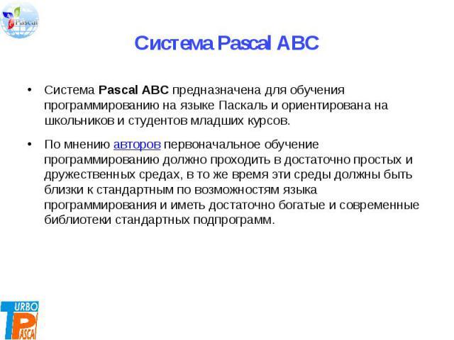 Система Pascal ABC предназначена для обучения программированию на языке Паскаль и ориентирована на школьников и студентов младших курсов. По мнению авторов первоначальное обучение программированию должно проходить в достаточно простых и дружественн…