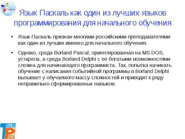 Язык Паскаль как один из лучших языков программирования для начального обучения Язык Паскаль признан многими российскими преподавателями как один из лучших именно для начального обучения. Однако, среда Borland Pascal, ориентированная на MS DOS, уста…