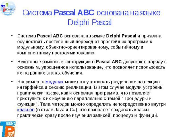 Система Pascal ABC основана на языке Delphi Pascal Система Pascal ABC основана на языке Delphi Pascal и призвана осуществить постепенный переход от простейших программ к модульному, объектно-ориентированному, событийному и компонентному программиров…