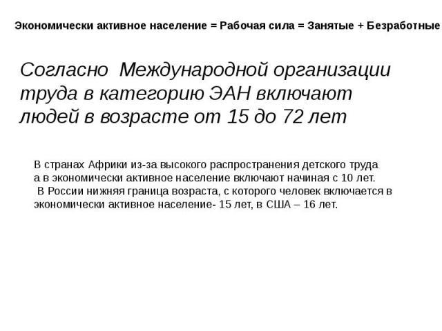 Согласно Международной организации труда в категорию ЭАН включают людей в возрасте от 15 до 72 лет В странах Африки из-за высокого распространения детского трудаа в экономически активное население включают начиная с 10 лет. В России нижняя граница в…