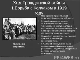 Ход Гражданской войны1.Борьба с Колчаком в 1919 году Под ударами Красной Армии б