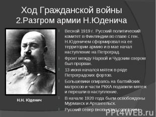 Ход Гражданской войны2.Разгром армии Н.Юденича Весной 1919 г. Русский политическ