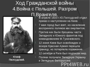 Ход Гражданской войны4.Война с Польшей. Разгром П.Врангеля. В апреле 1920 г.Ю.Пи