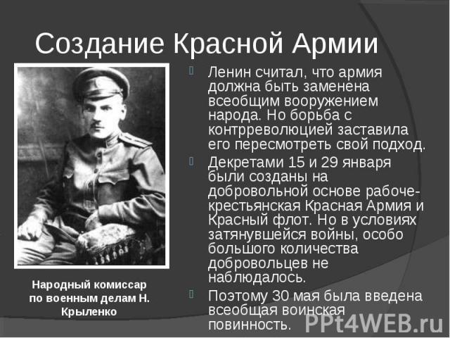 Ленин считал, что армия должна быть заменена всеобщим вооружением народа. Но борьба с контрреволюцией заставила его пересмотреть свой подход. Декретами 15 и 29 января были созданы на добровольной основе рабоче-крестьянская Красная Армия и Красный фл…