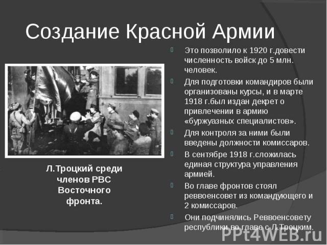 Это позволило к 1920 г.довести численность войск до 5 млн. человек. Для подготовки командиров были организованы курсы, и в марте 1918 г.был издан декрет о привлечении в армию «буржуазных специалистов». Для контроля за ними были введены должности ком…