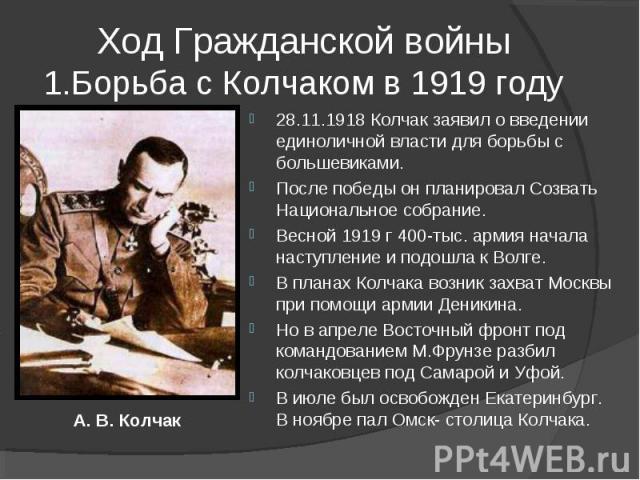 Ход Гражданской войны1.Борьба с Колчаком в 1919 году 28.11.1918 Колчак заявил о введении единоличной власти для борьбы с большевиками. После победы он планировал Созвать Национальное собрание. Весной 1919 г 400-тыс. армия начала наступление и подошл…