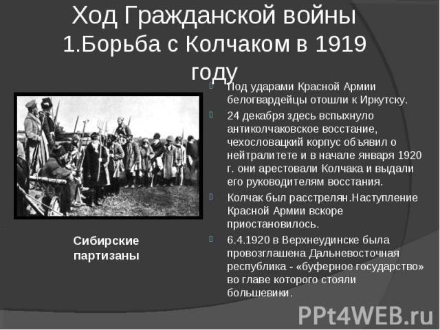 Ход Гражданской войны1.Борьба с Колчаком в 1919 году Под ударами Красной Армии белогвардейцы отошли к Иркутску. 24 декабря здесь вспыхнуло антиколчаковское восстание, чехословацкий корпус объявил о нейтралитете и в начале января 1920 г. они арестова…