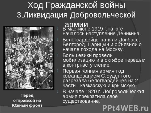 Ход Гражданской войны3.Ликвидация Добровольческой армии В мае-июне 1919 г.на юге началось наступление Деникина. Белогвардейцы заняли Донбасс, Белгород, Царицын и объявили о начале похода на Москву.Большевики провели мобилизацию и в октябре перешли в…