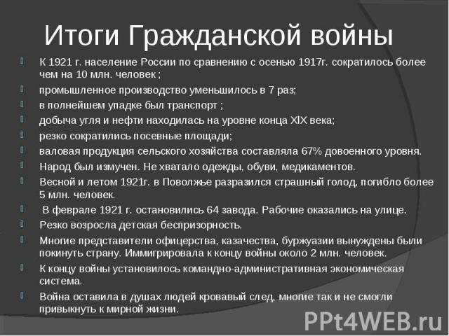 К 1921 г. население России по сравнению с осенью 1917г. сократилось более чем на 10 млн. человек ; промышленное производство уменьшилось в 7 раз; в полнейшем упадке был транспорт ; добыча угля и нефти находилась на уровне конца XlX века; резко сокра…
