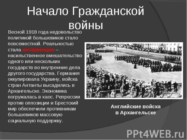 Начало Гражданской войны Весной 1918 года недовольство политикой большевиков стало повсеместной. Реальностью стала интервенция – насильственное вмешательство одного или нескольких государств во внутренние дела другого государства. Германия оккупиров…