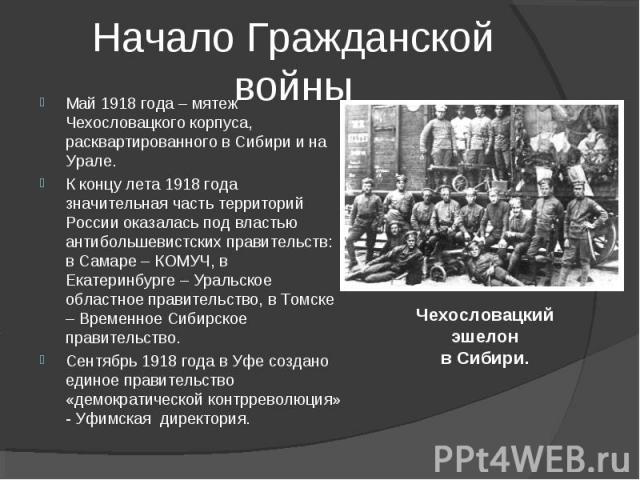 Май 1918 года – мятеж Чехословацкого корпуса, расквартированного в Сибири и на Урале. К концу лета 1918 года значительная часть территорий России оказалась под властью антибольшевистских правительств: в Самаре – КОМУЧ, в Екатеринбурге – Уральское об…