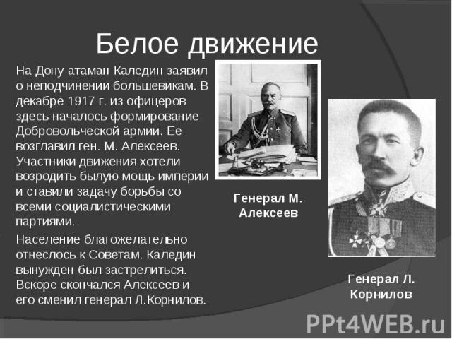 На Дону атаман Каледин заявил о неподчинении большевикам. В декабре 1917 г. из офицеров здесь началось формирование Добровольческой армии. Ее возглавил ген. М. Алексеев. Участники движения хотели возродить былую мощь империи и ставили задачу борьбы …