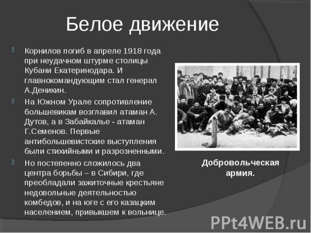 Корнилов погиб в апреле 1918 года при неудачном штурме столицы Кубани Екатеринодара. И главнокомандующим стал генерал А.Деникин. На Южном Урале сопротивление большевикам возглавил атаман А. Дутов, а в Забайкалье - атаман Г.Семенов. Первые антибольше…