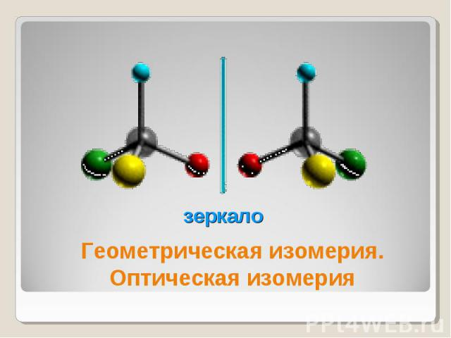 зеркало Геометрическая изомерия.Оптическая изомерия