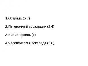1.Острица (5,7)2.Печеночный сосальщик (2,4)3.Бычий цепень (1)4.Человеческая аска