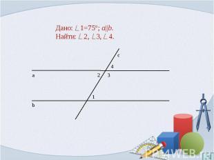Дано: 1=75°; a  b.Найти: 2, 3, 4.