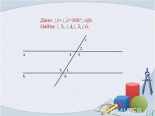 Дано: 1+ 2=160°; a  b.Найти: 3, 4, 5, 6.