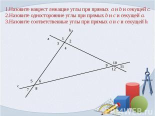 1.Назовите накрест лежащие углы при прямых a и b и секущей c.2.Назовите одностор