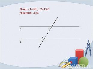Дано: 1=48°, 2=132° Доказать: a  b.