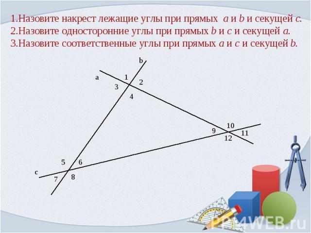 1.Назовите накрест лежащие углы при прямых a и b и секущей c.2.Назовите односторонние углы при прямых b и c и секущей a.3.Назовите соответственные углы при прямых a и c и секущей b.