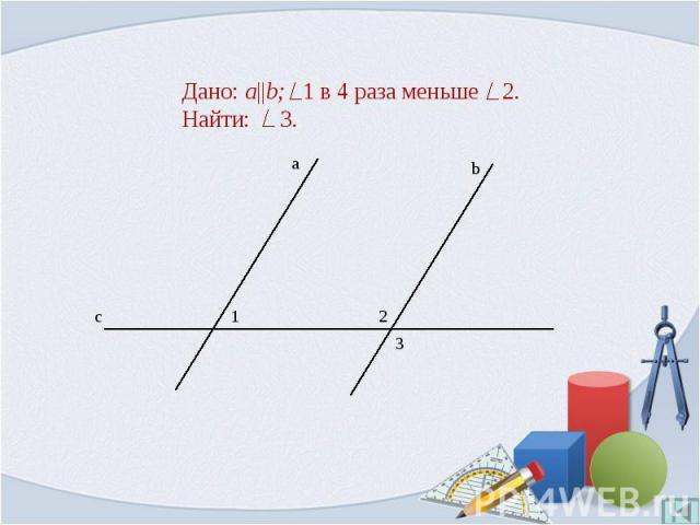 Дано: a  b; 1 в 4 раза меньше 2.Найти: 3.