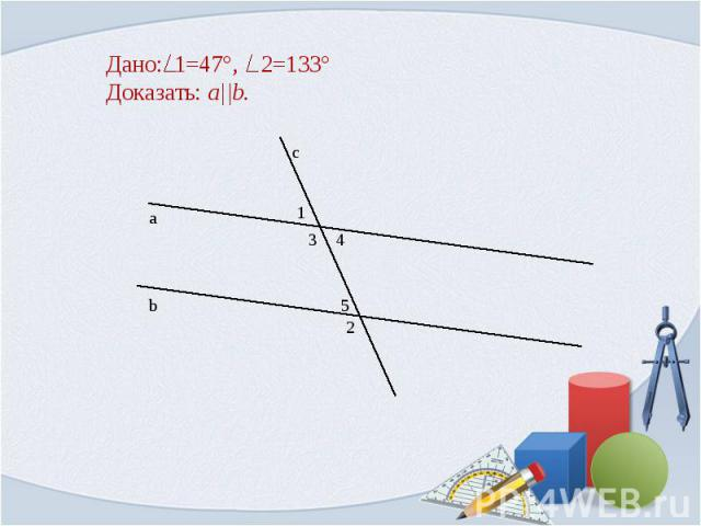 Дано: 1=47°, 2=133° Доказать: a  b.