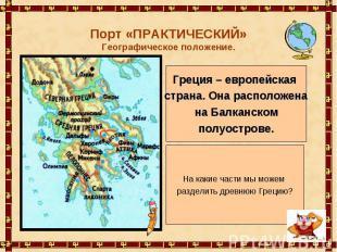 Порт «ПРАКТИЧЕСКИЙ»Географическое положение. Греция – европейская страна. Она ра