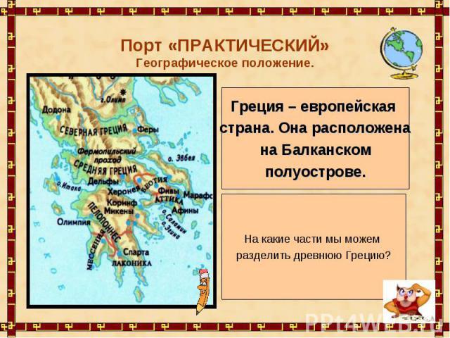 Порт «ПРАКТИЧЕСКИЙ»Географическое положение. Греция – европейская страна. Она расположена на Балканском полуострове. На какие части мы можем разделить древнюю Грецию?