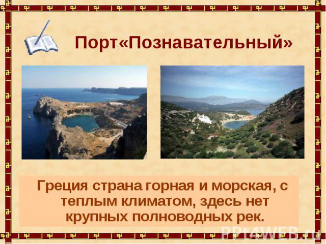 Порт«Познавательный» Греция страна горная и морская, с теплым климатом, здесь нет крупных полноводных рек.