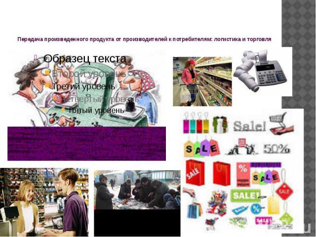 Передача произведенного продукта от производителей к потребителям: логистика и торговля