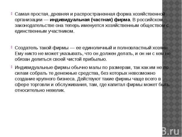 Самая простая, древняя и распространенная форма хозяйственной организации — индивидуальная (частная) фирма. В российском законодательстве она теперь именуется хозяйственным обществом с единственным участником.Создатель такой фирмы — ее единоличный и…