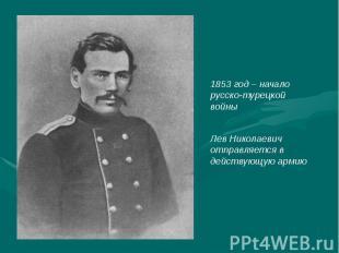 1853 год – начало русско-турецкой войныЛев Николаевич отправляется в действующую